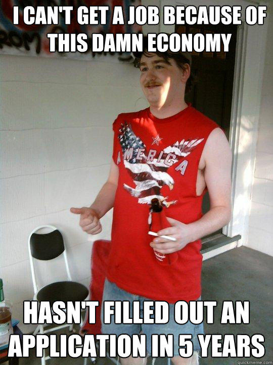 i can't get a job because of this damn economy hasn't filled out an application in 5 years - i can't get a job because of this damn economy hasn't filled out an application in 5 years  Redneck Randal