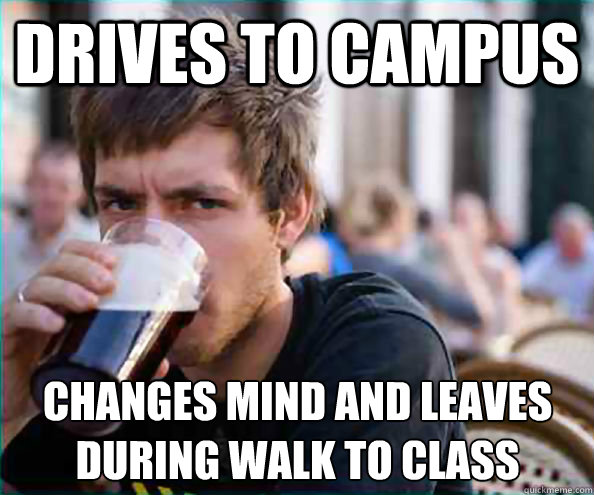 Drives to campus Changes mind and leaves during walk to class - Drives to campus Changes mind and leaves during walk to class  Lazy College Senior
