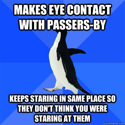 Makes eye contact with passers-by  keeps staring in same place so they don't think you were staring at them