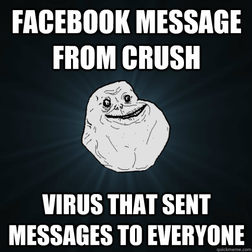 facebook message from crush virus that sent messages to everyone - facebook message from crush virus that sent messages to everyone  Forever Alone