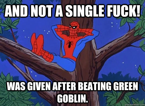 And not a single fuck! was given after beating green goblin. - And not a single fuck! was given after beating green goblin.  Spider man