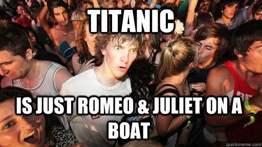 titanic is just romeo & juliet on a boat - titanic is just romeo & juliet on a boat  Sudden Clarity Clarence