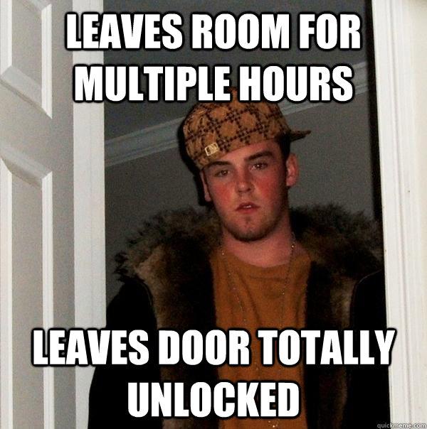 leaves room for multiple hours leaves door totally unlocked - leaves room for multiple hours leaves door totally unlocked  Scumbag Steve