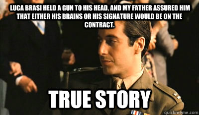 c1489a2cda0a27b19301f41ee7ef065c09d58c01d3b083018019e161a6da4ca1 luca brasi held a gun to his head, and my father assured him that
