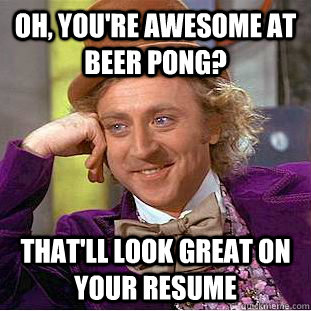 Oh, you're awesome at beer pong? That'll look great on your resume - Oh, you're awesome at beer pong? That'll look great on your resume  Psychotic Willy Wonka