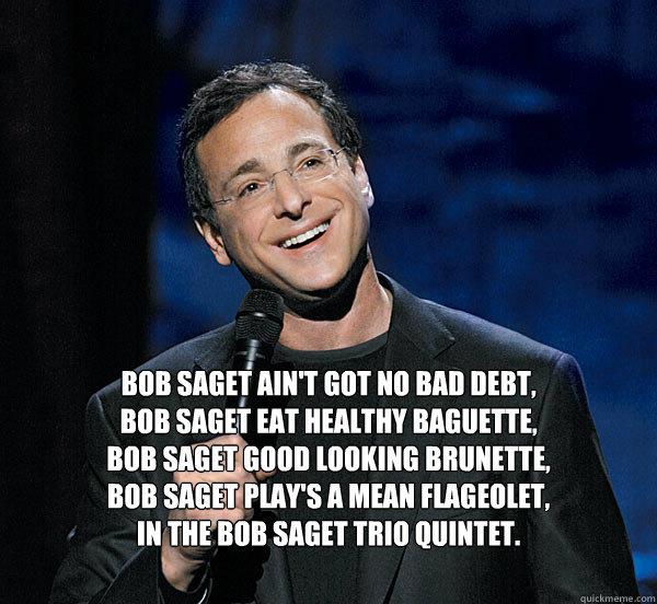 Bob Saget ain't got no bad debt,  Bob saget eat healthy baguette,  Bob Saget good looking brunette, Bob saget play's a mean flageolet, In the Bob Saget Trio quintet.  - Bob Saget ain't got no bad debt,  Bob saget eat healthy baguette,  Bob Saget good looking brunette, Bob saget play's a mean flageolet, In the Bob Saget Trio quintet.   Bob Saget Poem