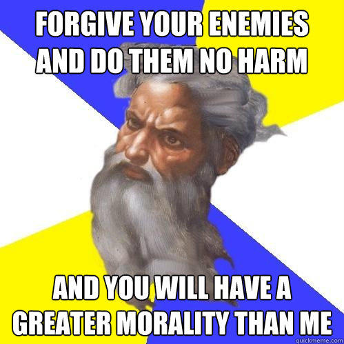 Forgive your enemies and do them no harm and you will have a greater morality than me - Forgive your enemies and do them no harm and you will have a greater morality than me  Advice God