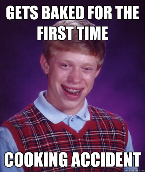 Gets Baked for the first time cooking accident - Gets Baked for the first time cooking accident  Bad Luck Brian