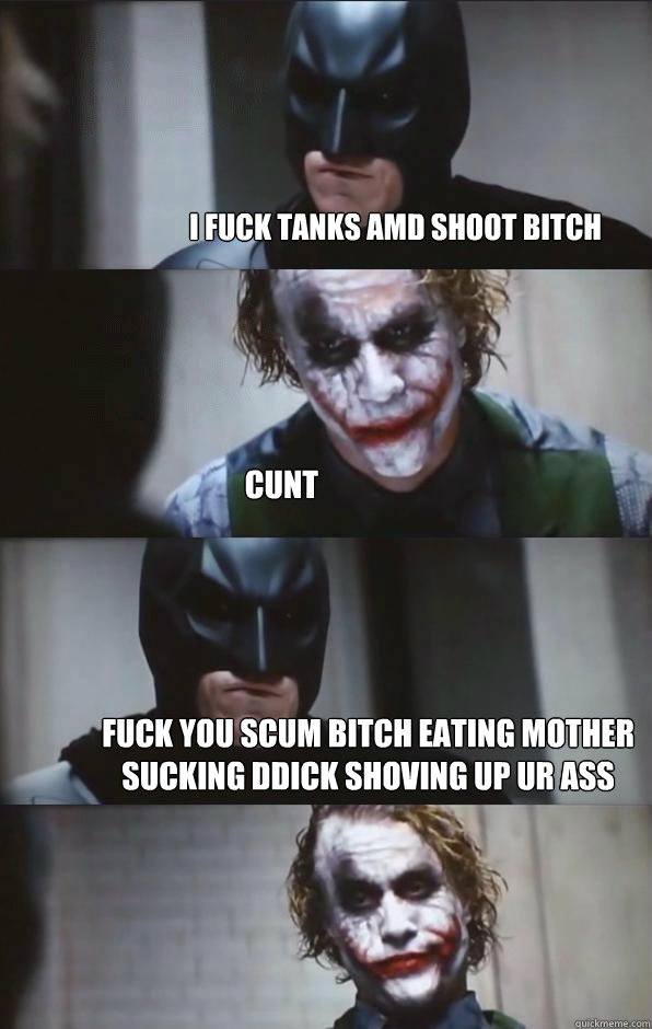 i fuck tanks amd shoot bitch cunt fuck you scum bitch eating mother sucking  ddick shoving up ur ass