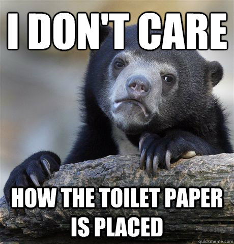 I don't care  how the toilet paper is placed - I don't care  how the toilet paper is placed  Confession Bear