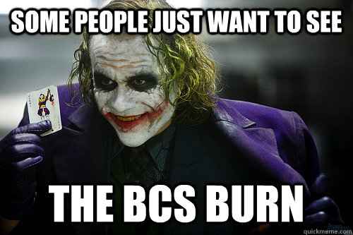 Some people just want to see the bcs burn - Some people just want to see the bcs burn  See the world burn