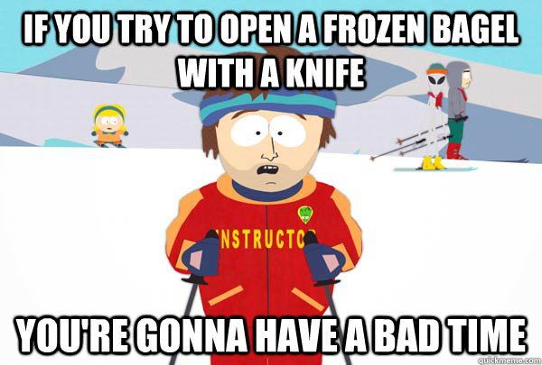 If you try to open a frozen bagel with a knife You're gonna have a bad time - If you try to open a frozen bagel with a knife You're gonna have a bad time  Super Cool Ski Instructor