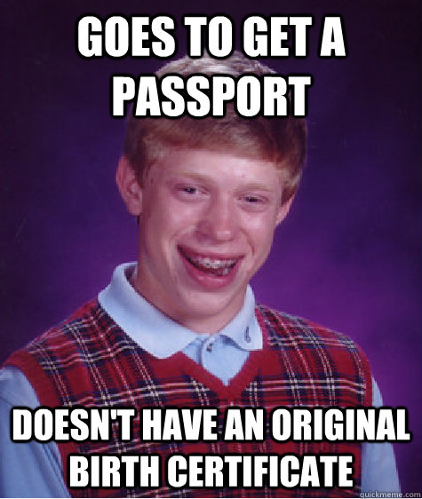 Goes to get a passport doesn't have an original birth certificate  Bad Luck Brian
