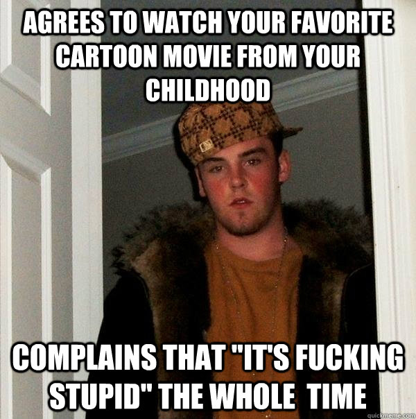 agrees to watch your favorite cartoon movie from your childhood complains that