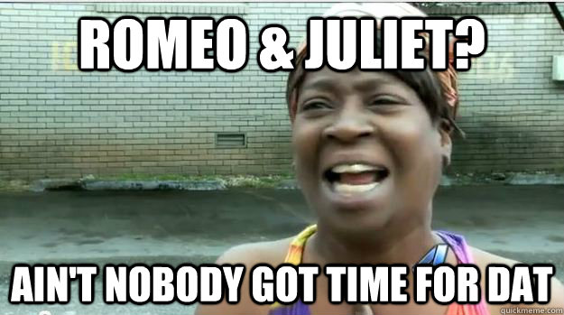 c15297545489b64d511093afdcfcff3e5a7ab61eb34f5c012d5c66748be57fc4 romeo & juliet? ain't nobody got time for dat aint no body got,Romeo And Juliet Meme
