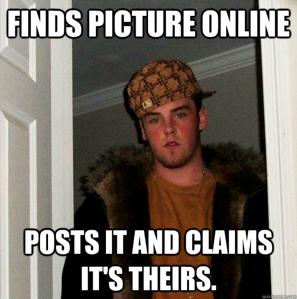 Finds Picture online Posts it and claims it's theirs.  - Finds Picture online Posts it and claims it's theirs.   Scumbag Steve