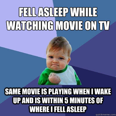 Fell asleep while watching movie on tv Same movie is playing when I wake up and is within 5 minutes of where I fell asleep - Fell asleep while watching movie on tv Same movie is playing when I wake up and is within 5 minutes of where I fell asleep  Success Kid