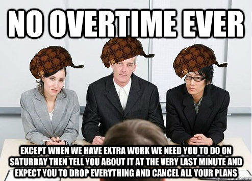 no overtime ever except when we have extra work we need you to do on Saturday then tell you about it at the very last minute and expect you to drop everything and cancel all your plans - no overtime ever except when we have extra work we need you to do on Saturday then tell you about it at the very last minute and expect you to drop everything and cancel all your plans  Scumbag Employer