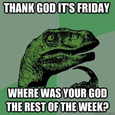 Thank God It's Friday Where was your god the rest of the week? - Thank God It's Friday Where was your god the rest of the week?  Misc