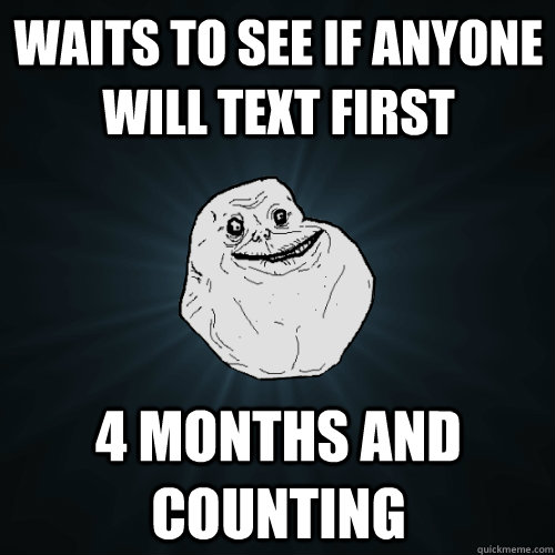Waits to see if anyone will text first 4 months and counting - Waits to see if anyone will text first 4 months and counting  Forever Alone
