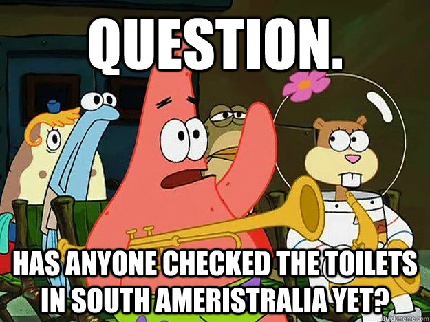Question. Has anyone checked the toilets in south Ameristralia yet? - Question. Has anyone checked the toilets in south Ameristralia yet?  Question Asking Patrick