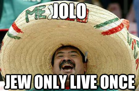 JOLO Jew only live once - JOLO Jew only live once  Merry mexican