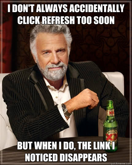 I don't always accidentally click refresh too soon but when I do, the link I noticed disappears - I don't always accidentally click refresh too soon but when I do, the link I noticed disappears  The Most Interesting Man In The World