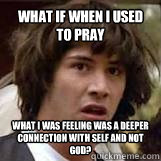 What if when I used to pray What I was feeling was a deeper connection with self and not God?