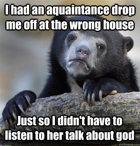 I had an aquaintance drop me off at the wrong house Just so I didn't have to listen to her talk about god - I had an aquaintance drop me off at the wrong house Just so I didn't have to listen to her talk about god  Misc