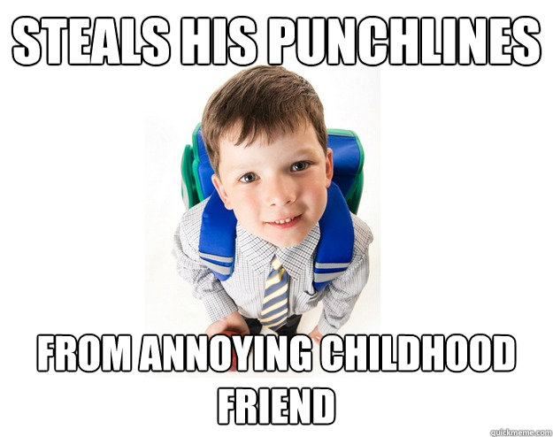 Funny Meme Punchlines : Steals his punchlines from annoying childhood friend