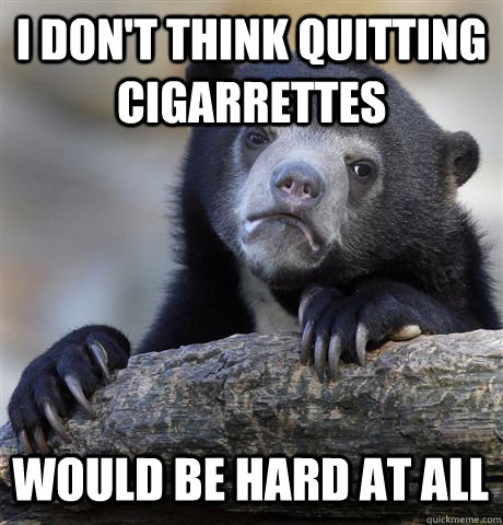 I don't think quitting cigarrettes  Would be hard at all - I don't think quitting cigarrettes  Would be hard at all  Confession Bear