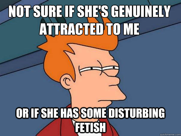 Not sure if she's genuinely attracted to me or if she has some disturbing fetish - Not sure if she's genuinely attracted to me or if she has some disturbing fetish  Futurama Fry
