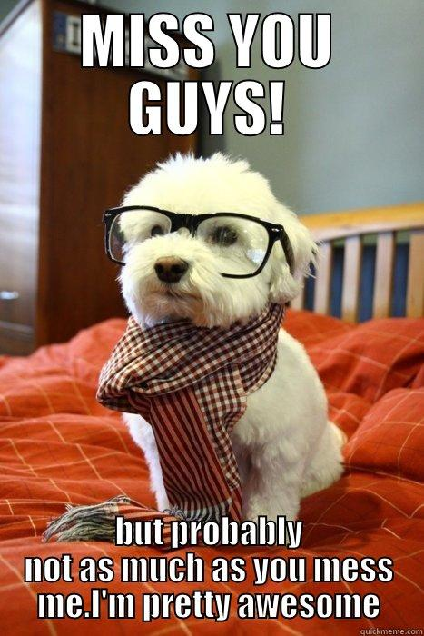 Miss your face - MISS YOU GUYS! BUT PROBABLY NOT AS MUCH AS YOU MISS ME. I'M PRETTY AWESOME Hipster Dog