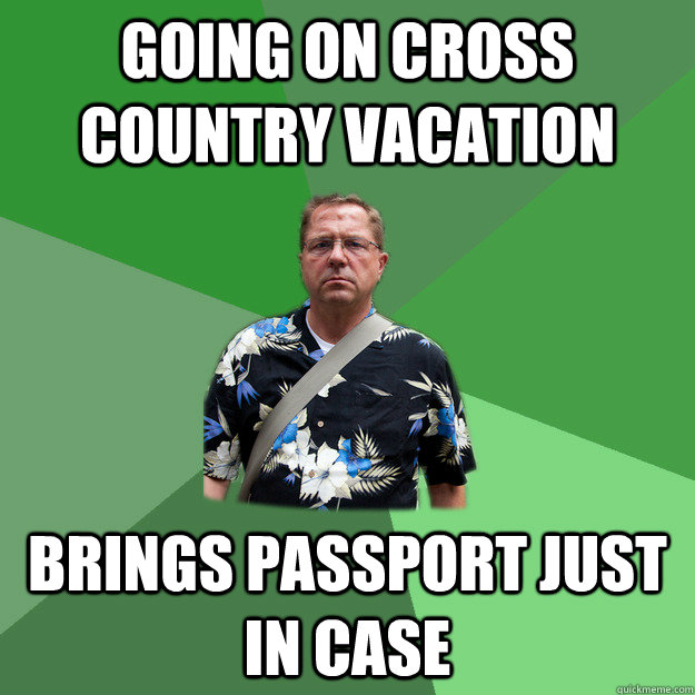 going on cross country vacation brings passport just in case  Nervous Vacation Dad