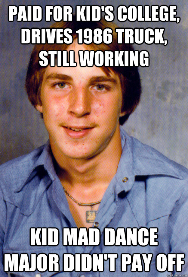 Paid for kid's college, drives 1986 truck, still working kid mad dance major didn't pay off  Old Economy Steven