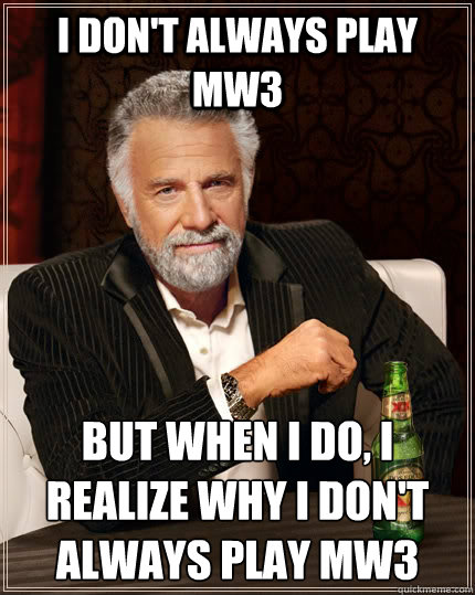 I don't always play MW3 but when i do, i realize why I don't always play Mw3 - I don't always play MW3 but when i do, i realize why I don't always play Mw3  The Most Interesting Man In The World