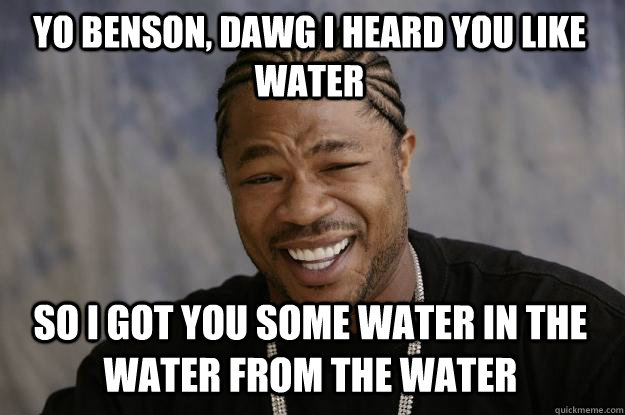 Yo benson, dawg i heard you like WATER so i got you some water in the water from the water  Xzibit meme