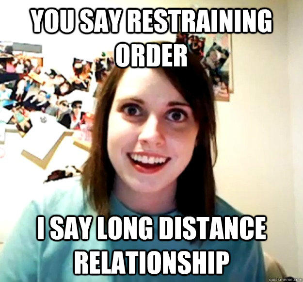 You say restraining order i say long distance relationship - You say restraining order i say long distance relationship  Overly Attached Girlfriend