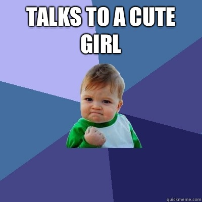 Talks to a cute girl  - Talks to a cute girl   Success Kid