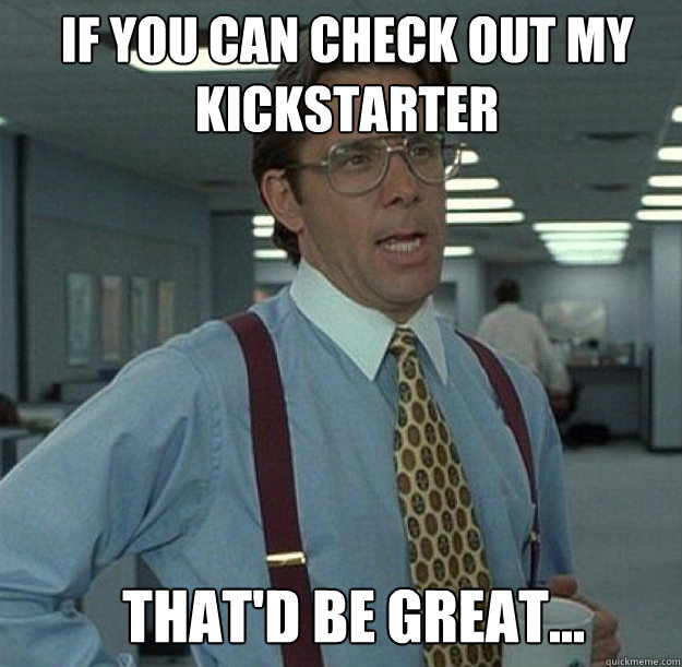 IF YOU CAN CHECK OUT MY KICKSTARTER THAT'D BE GREAT...
