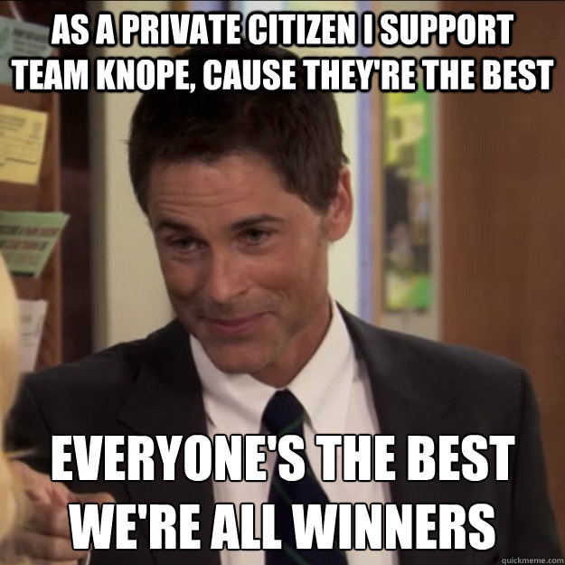 As a private citizen i support team knope, cause they're the best Everyone's the best we're all winners - As a private citizen i support team knope, cause they're the best Everyone's the best we're all winners  Chris Traeger