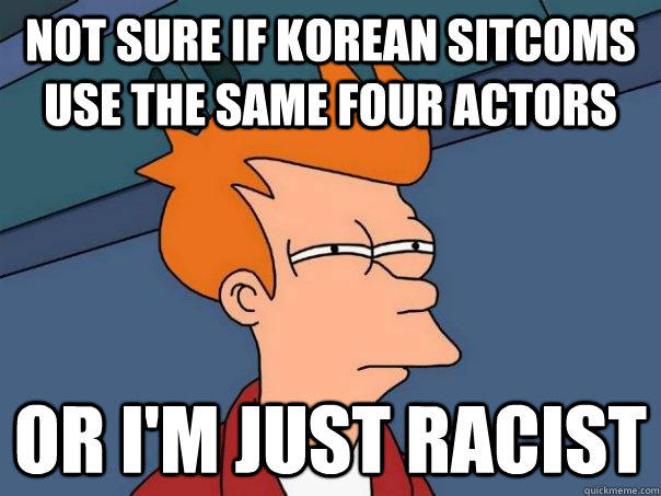Not sure if Korean sitcoms use the same four actors  Or I'm just racist  - Not sure if Korean sitcoms use the same four actors  Or I'm just racist   Futurama Fry