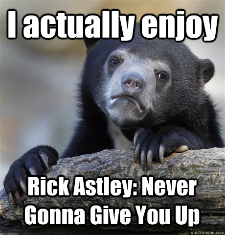I actually enjoy Rick Astley: Never Gonna Give You Up  Confession Bear