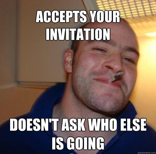 Accepts your invitation doesn't ask who else is going - Accepts your invitation doesn't ask who else is going  Good Guy Greg