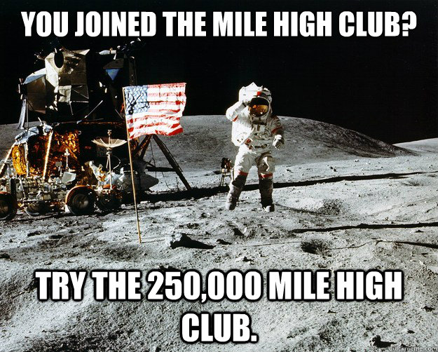 You joined the mile high club? Try the 250,000 mile high club. - You joined the mile high club? Try the 250,000 mile high club.  Unimpressed Astronaut
