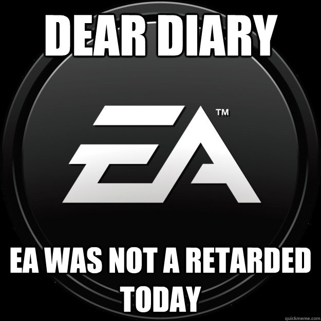 dear diary EA wAs not a retarded today