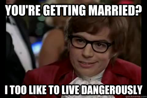 You're getting married? i too like to live dangerously  Dangerously - Austin Powers