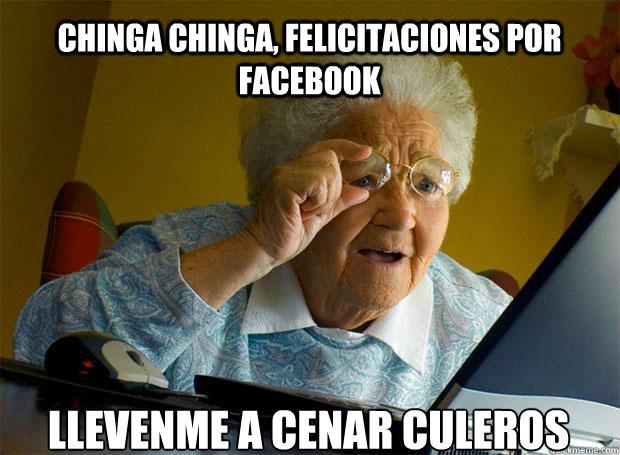 CHINGA CHINGA, FELICITACIONES POR FACEBOOK LLEVENME A CENAR CULEROS    Grandma finds the Internet