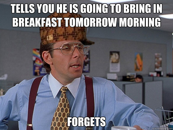 Tells you he is going to bring in breakfast tomorrow morning forgets - Tells you he is going to bring in breakfast tomorrow morning forgets  Misc