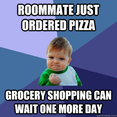 roommate just ordered pizza grocery shopping can wait one more day - roommate just ordered pizza grocery shopping can wait one more day  Success Kid